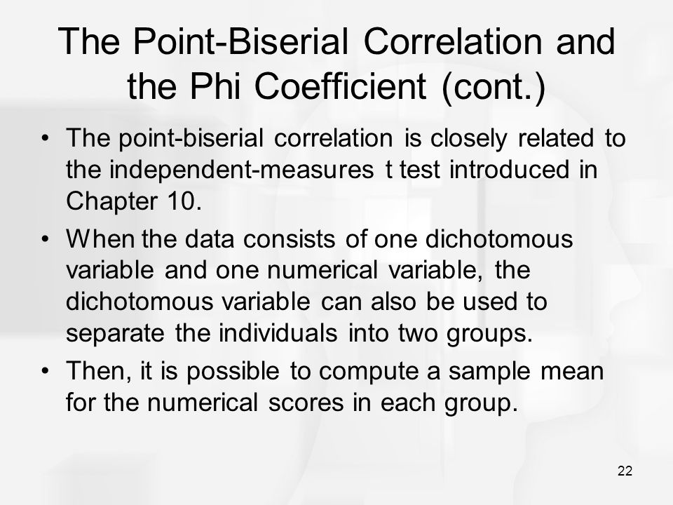 22 The Point-Biserial Correlation and the Phi Coefficient (cont.) The point-biserial correlation is closely related to the independent-measures t test