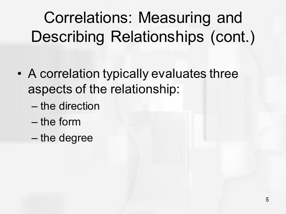 5 Correlations: Measuring and Describing Relationships (cont.) A correlation typically evaluates three aspects of the relationship: –the direction –th