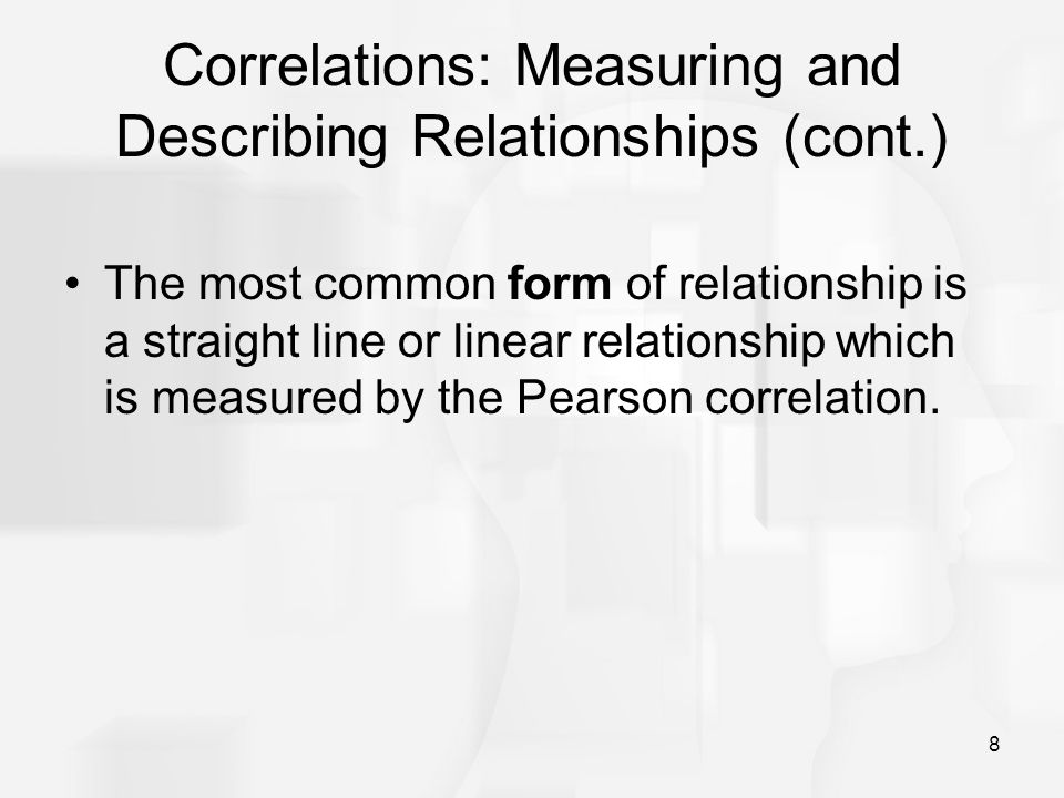 8 Correlations: Measuring and Describing Relationships (cont.) The most common form of relationship is a straight line or linear relationship which is