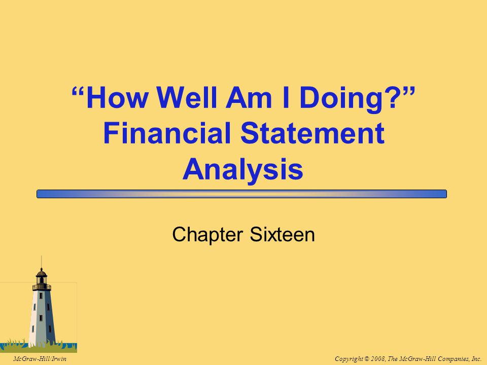 Copyright © 2008, The McGraw-Hill Companies, Inc.McGraw-Hill/Irwin How Well Am I Doing? Financial Statement Analysis Chapter Sixteen