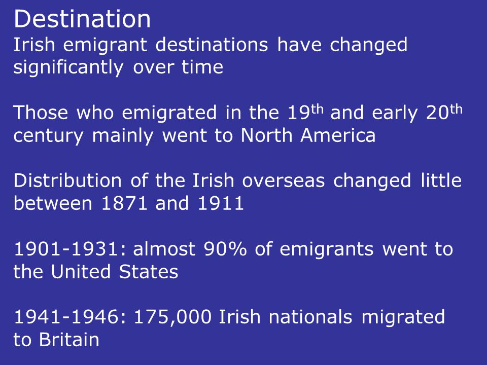 Destination Irish emigrant destinations have changed significantly over time Those who emigrated in the 19 th and early 20 th century mainly went to N