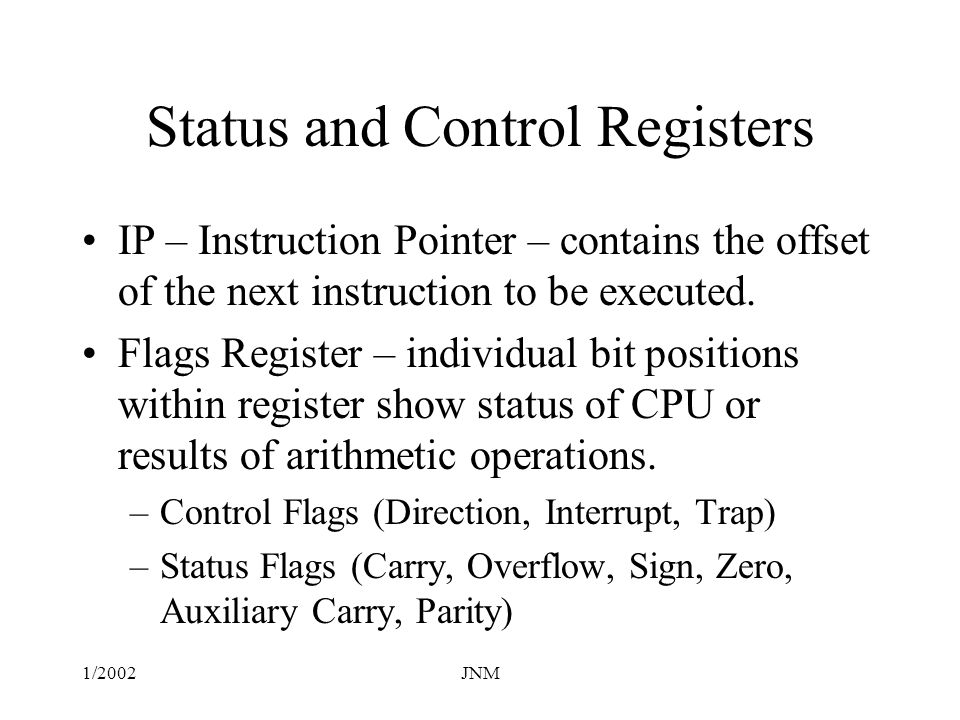 1/2002JNM Flags - Status Carry (CF) – set when the result of an unsigned arithmetic operation is too large to fit into the destination.
