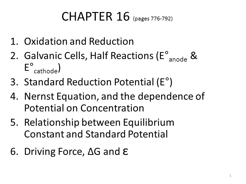 CHAPTER 16 (pages 776-792) 1.Oxidation and Reduction 2.Galvanic Cells, Half Reactions (E° anode & E° cathode ) 3.Standard Reduction Potential (E°) 4.Nernst Equation, and the dependence of Potential on Concentration 5.Relationship between Equilibrium Constant and Standard Potential 6.Driving Force, ΔG and ε 1