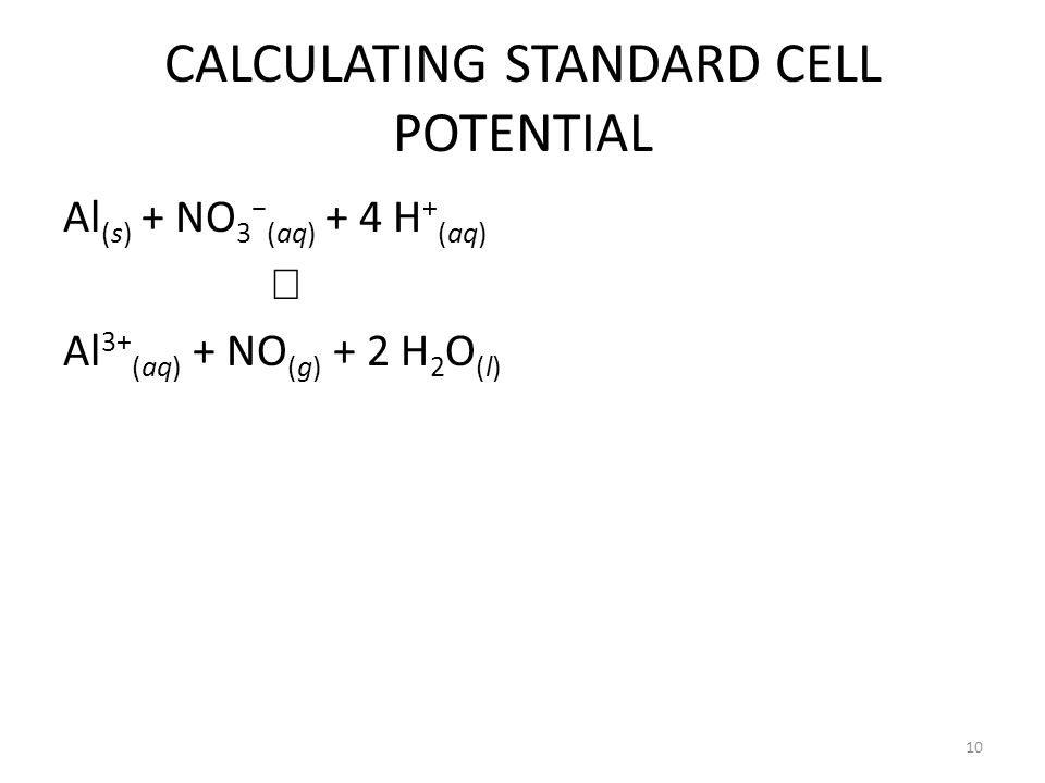 CALCULATING STANDARD CELL POTENTIAL Al (s) + NO 3 − (aq) + 4 H + (aq)  Al 3+ (aq) + NO (g) + 2 H 2 O (l) 10