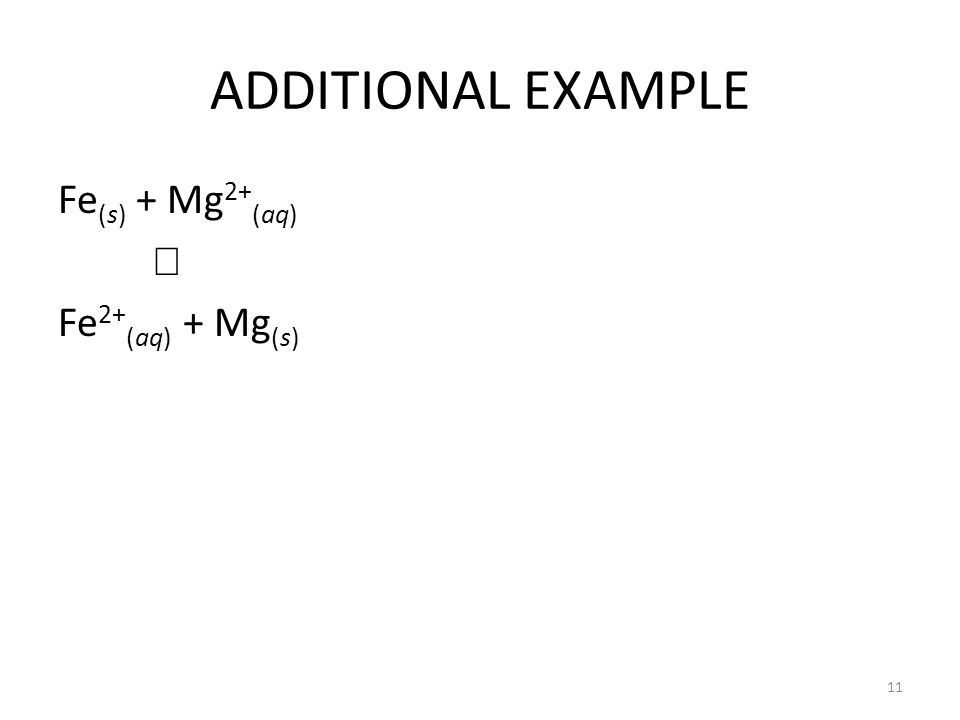 ADDITIONAL EXAMPLE Fe (s) + Mg 2+ (aq)  Fe 2+ (aq) + Mg (s) 11