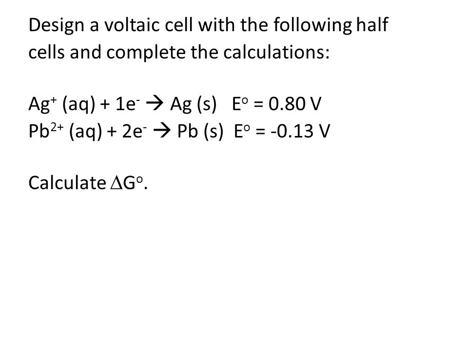 Design a voltaic cell with the following half cells and complete the calculations: Ag + (aq) + 1e -  Ag (s) E o = 0.80 V Pb 2+ (aq) + 2e -  Pb (s) E o = -0.13 V Calculate  G o.