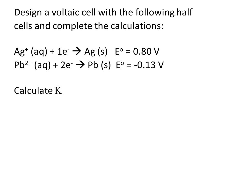 Design a voltaic cell with the following half cells and complete the calculations: Ag + (aq) + 1e -  Ag (s) E o = 0.80 V Pb 2+ (aq) + 2e -  Pb (s) E o = -0.13 V Calculate 