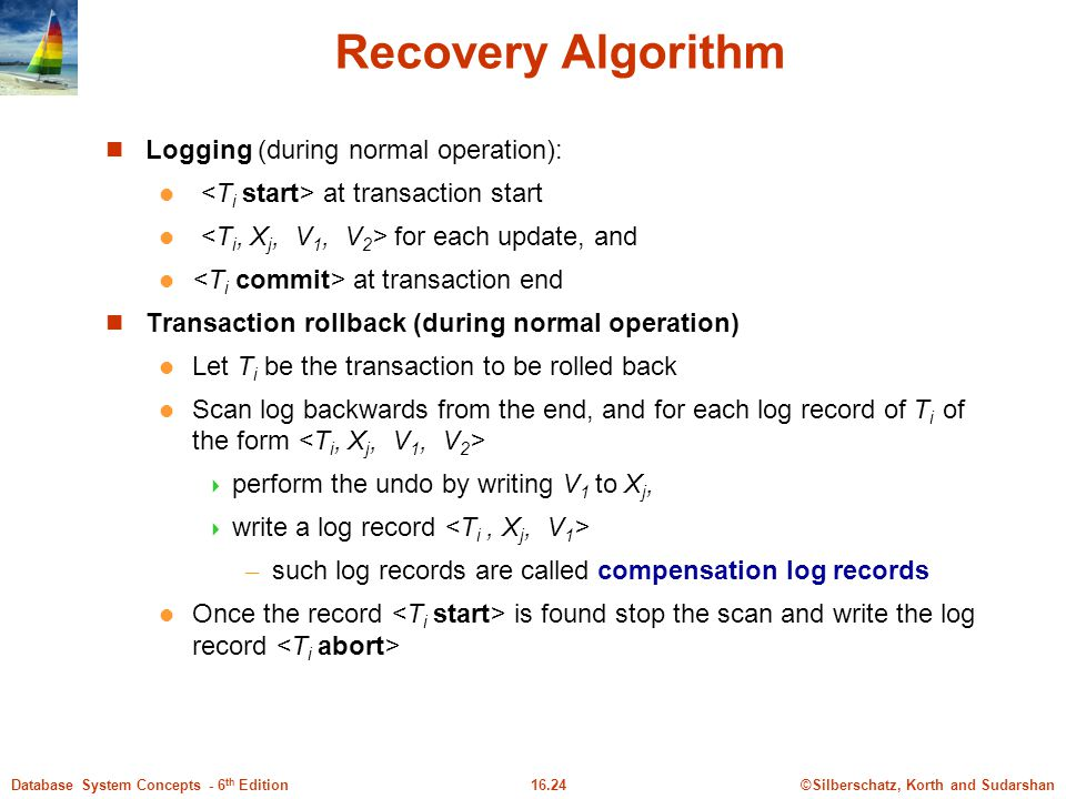 ©Silberschatz, Korth and Sudarshan16.24Database System Concepts - 6 th Edition Recovery Algorithm Logging (during normal operation): at transaction start for each update, and at transaction end Transaction rollback (during normal operation) Let T i be the transaction to be rolled back Scan log backwards from the end, and for each log record of T i of the form  perform the undo by writing V 1 to X j,  write a log record – such log records are called compensation log records Once the record is found stop the scan and write the log record