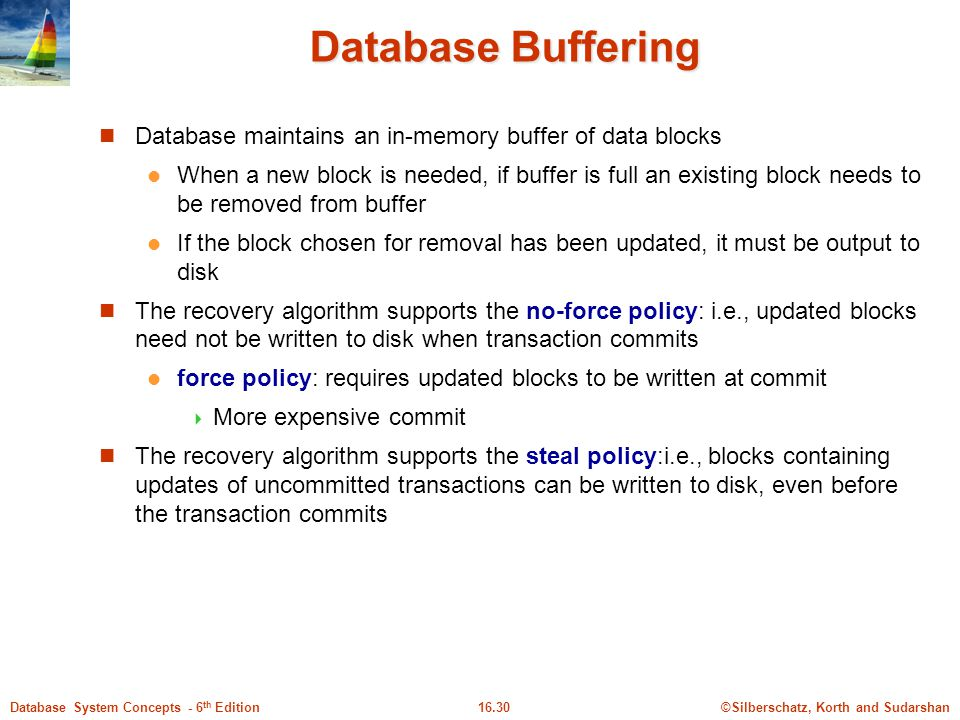 ©Silberschatz, Korth and Sudarshan16.30Database System Concepts - 6 th Edition Database Buffering Database maintains an in-memory buffer of data blocks When a new block is needed, if buffer is full an existing block needs to be removed from buffer If the block chosen for removal has been updated, it must be output to disk The recovery algorithm supports the no-force policy: i.e., updated blocks need not be written to disk when transaction commits force policy: requires updated blocks to be written at commit  More expensive commit The recovery algorithm supports the steal policy:i.e., blocks containing updates of uncommitted transactions can be written to disk, even before the transaction commits