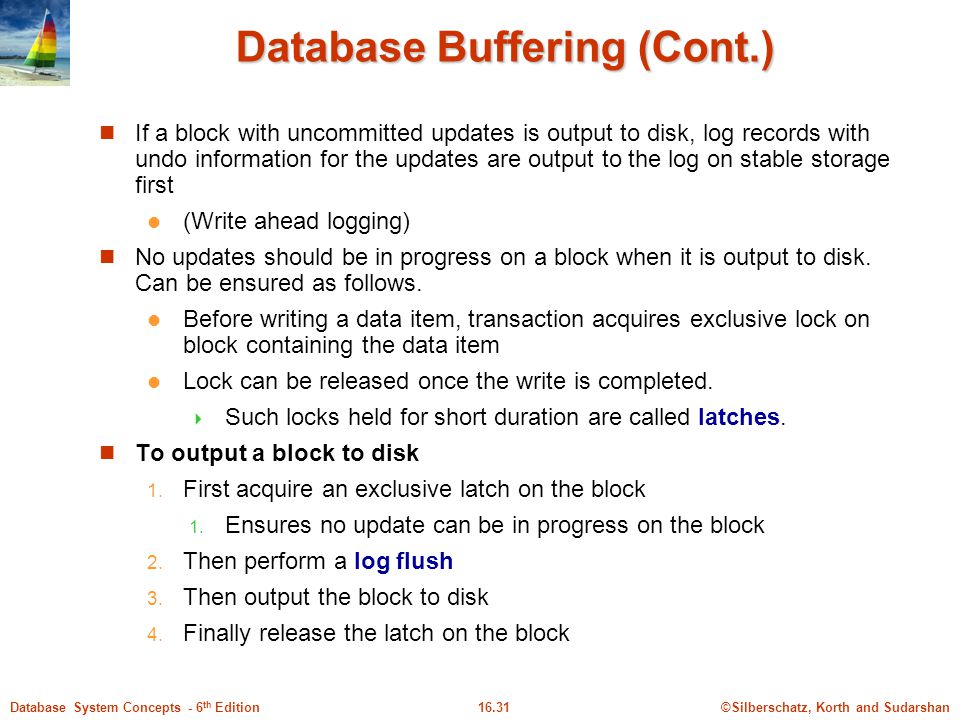 ©Silberschatz, Korth and Sudarshan16.31Database System Concepts - 6 th Edition Database Buffering (Cont.) If a block with uncommitted updates is output to disk, log records with undo information for the updates are output to the log on stable storage first (Write ahead logging) No updates should be in progress on a block when it is output to disk.