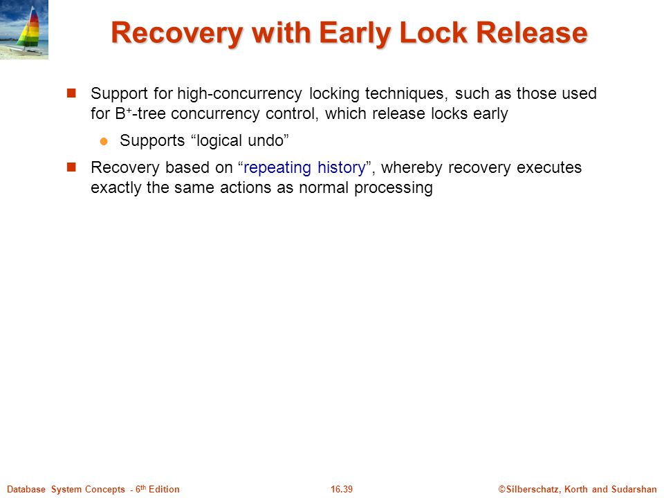 ©Silberschatz, Korth and Sudarshan16.39Database System Concepts - 6 th Edition Recovery with Early Lock Release Support for high-concurrency locking techniques, such as those used for B + -tree concurrency control, which release locks early Supports logical undo Recovery based on repeating history , whereby recovery executes exactly the same actions as normal processing