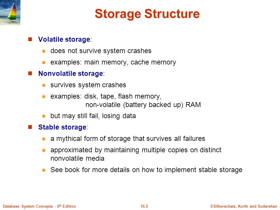 ©Silberschatz, Korth and Sudarshan16.5Database System Concepts - 6 th Edition Storage Structure Volatile storage: does not survive system crashes examples: main memory, cache memory Nonvolatile storage: survives system crashes examples: disk, tape, flash memory, non-volatile (battery backed up) RAM but may still fail, losing data Stable storage: a mythical form of storage that survives all failures approximated by maintaining multiple copies on distinct nonvolatile media See book for more details on how to implement stable storage