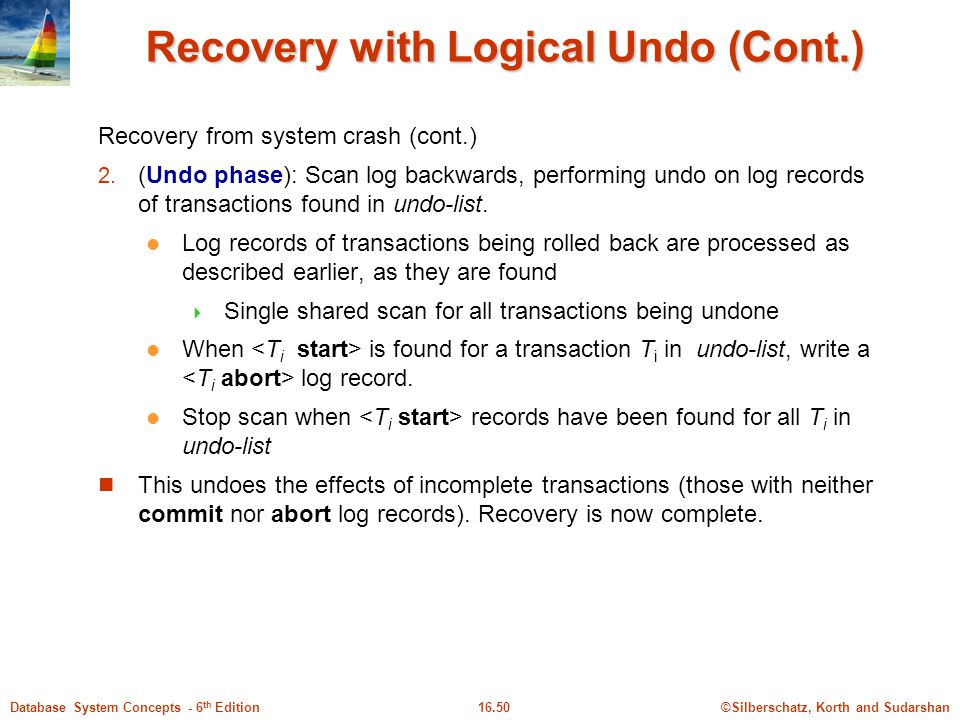 ©Silberschatz, Korth and Sudarshan16.50Database System Concepts - 6 th Edition Recovery with Logical Undo (Cont.) Recovery from system crash (cont.) 2.