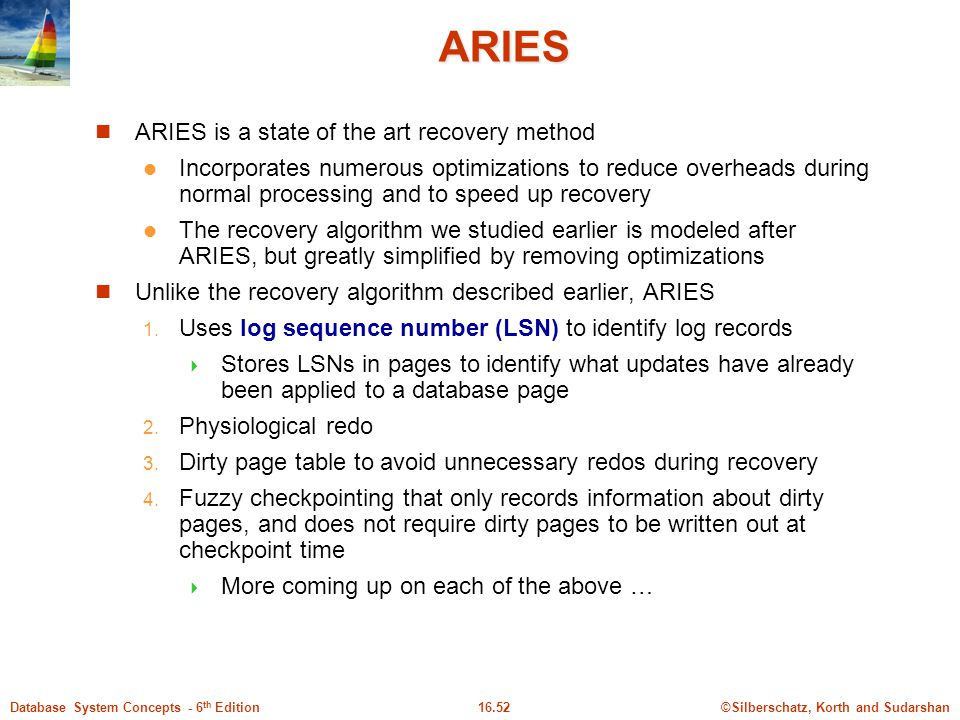 ©Silberschatz, Korth and Sudarshan16.52Database System Concepts - 6 th Edition ARIES ARIES is a state of the art recovery method Incorporates numerous optimizations to reduce overheads during normal processing and to speed up recovery The recovery algorithm we studied earlier is modeled after ARIES, but greatly simplified by removing optimizations Unlike the recovery algorithm described earlier, ARIES 1.