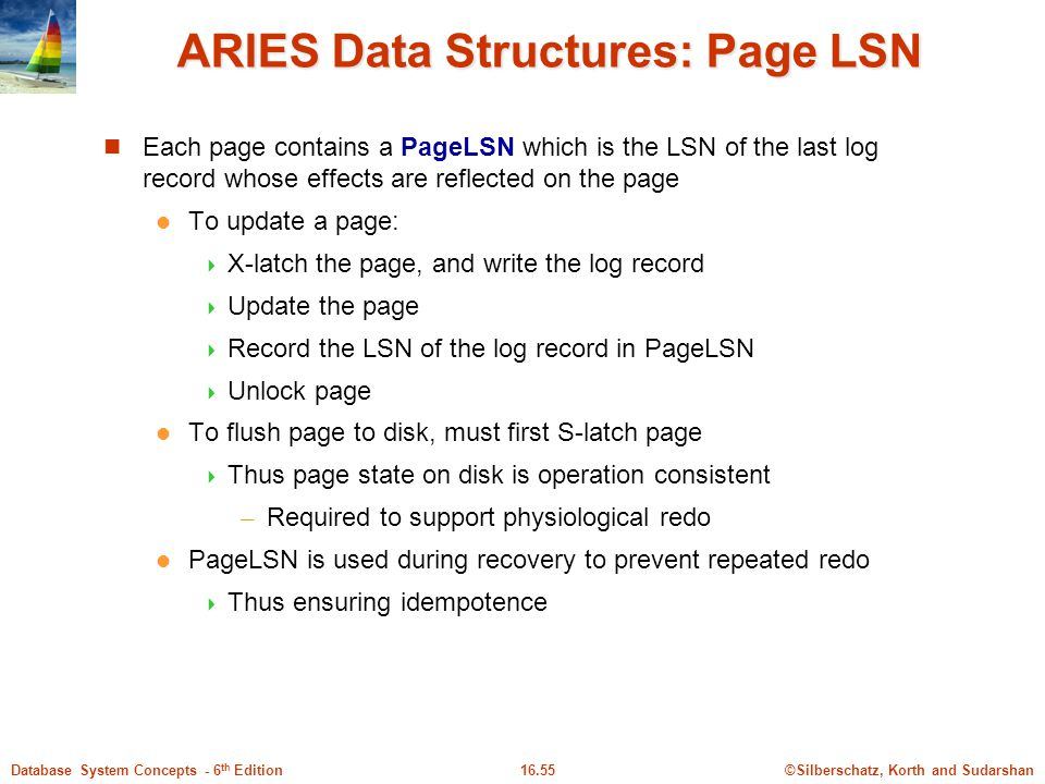 ©Silberschatz, Korth and Sudarshan16.55Database System Concepts - 6 th Edition ARIES Data Structures: Page LSN Each page contains a PageLSN which is the LSN of the last log record whose effects are reflected on the page To update a page:  X-latch the page, and write the log record  Update the page  Record the LSN of the log record in PageLSN  Unlock page To flush page to disk, must first S-latch page  Thus page state on disk is operation consistent – Required to support physiological redo PageLSN is used during recovery to prevent repeated redo  Thus ensuring idempotence