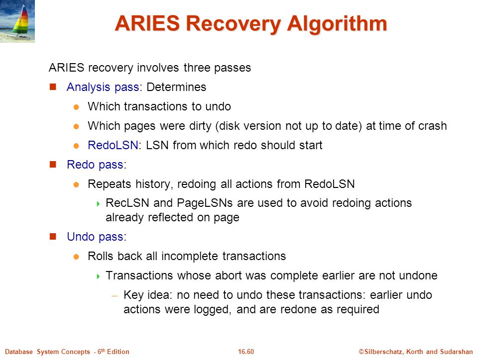 ©Silberschatz, Korth and Sudarshan16.60Database System Concepts - 6 th Edition ARIES Recovery Algorithm ARIES recovery involves three passes Analysis pass: Determines Which transactions to undo Which pages were dirty (disk version not up to date) at time of crash RedoLSN: LSN from which redo should start Redo pass: Repeats history, redoing all actions from RedoLSN  RecLSN and PageLSNs are used to avoid redoing actions already reflected on page Undo pass: Rolls back all incomplete transactions  Transactions whose abort was complete earlier are not undone – Key idea: no need to undo these transactions: earlier undo actions were logged, and are redone as required