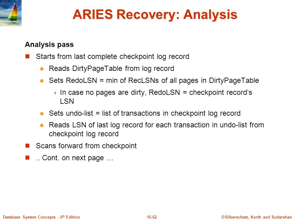 ©Silberschatz, Korth and Sudarshan16.62Database System Concepts - 6 th Edition ARIES Recovery: Analysis Analysis pass Starts from last complete checkpoint log record Reads DirtyPageTable from log record Sets RedoLSN = min of RecLSNs of all pages in DirtyPageTable  In case no pages are dirty, RedoLSN = checkpoint record's LSN Sets undo-list = list of transactions in checkpoint log record Reads LSN of last log record for each transaction in undo-list from checkpoint log record Scans forward from checkpoint..