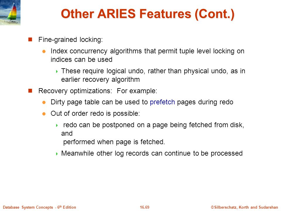 ©Silberschatz, Korth and Sudarshan16.69Database System Concepts - 6 th Edition Other ARIES Features (Cont.) Fine-grained locking: Index concurrency algorithms that permit tuple level locking on indices can be used  These require logical undo, rather than physical undo, as in earlier recovery algorithm Recovery optimizations: For example: Dirty page table can be used to prefetch pages during redo Out of order redo is possible:  redo can be postponed on a page being fetched from disk, and performed when page is fetched.