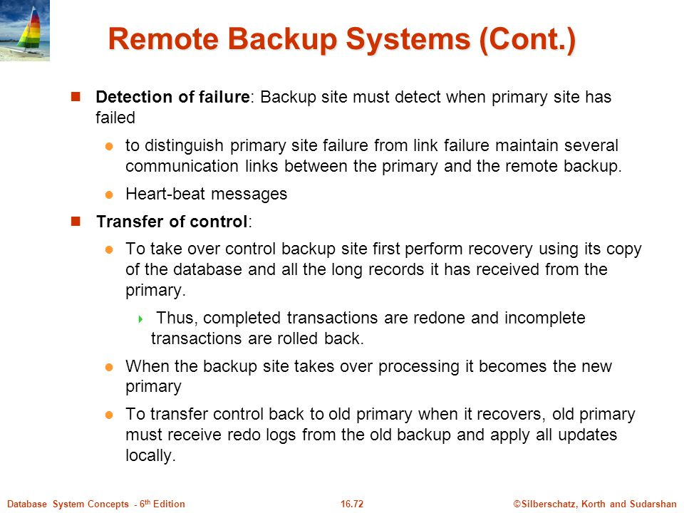 ©Silberschatz, Korth and Sudarshan16.72Database System Concepts - 6 th Edition Remote Backup Systems (Cont.) Detection of failure: Backup site must detect when primary site has failed to distinguish primary site failure from link failure maintain several communication links between the primary and the remote backup.