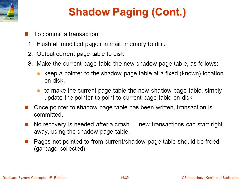 ©Silberschatz, Korth and Sudarshan16.89Database System Concepts - 6 th Edition Shadow Paging (Cont.) To commit a transaction : 1.
