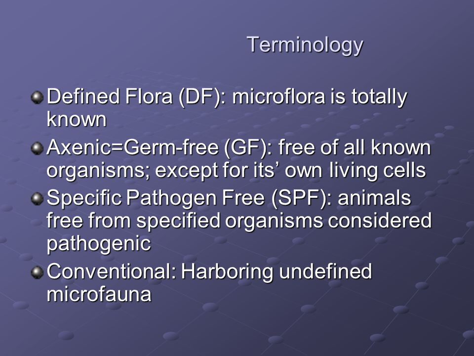 Terminology Terminology Defined Flora (DF): microflora is totally known Axenic=Germ-free (GF): free of all known organisms; except for its' own living cells Specific Pathogen Free (SPF): animals free from specified organisms considered pathogenic Conventional: Harboring undefined microfauna