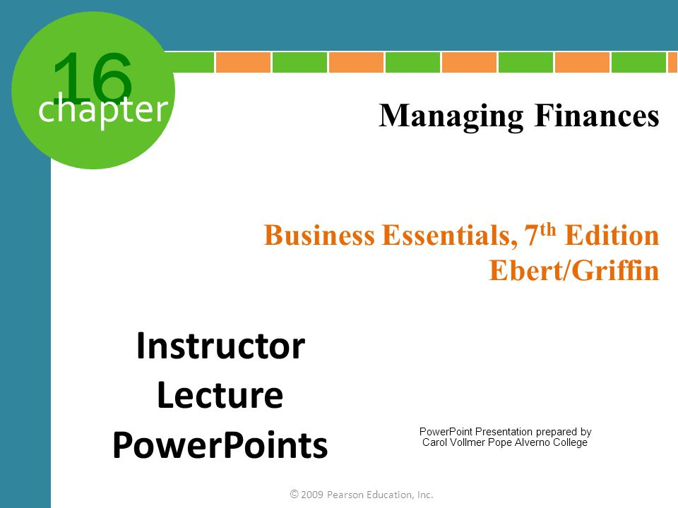 16 chapter Business Essentials, 7 th Edition Ebert/Griffin © 2009 Pearson Education, Inc. Managing Finances Instructor Lecture PowerPoints PowerPoint