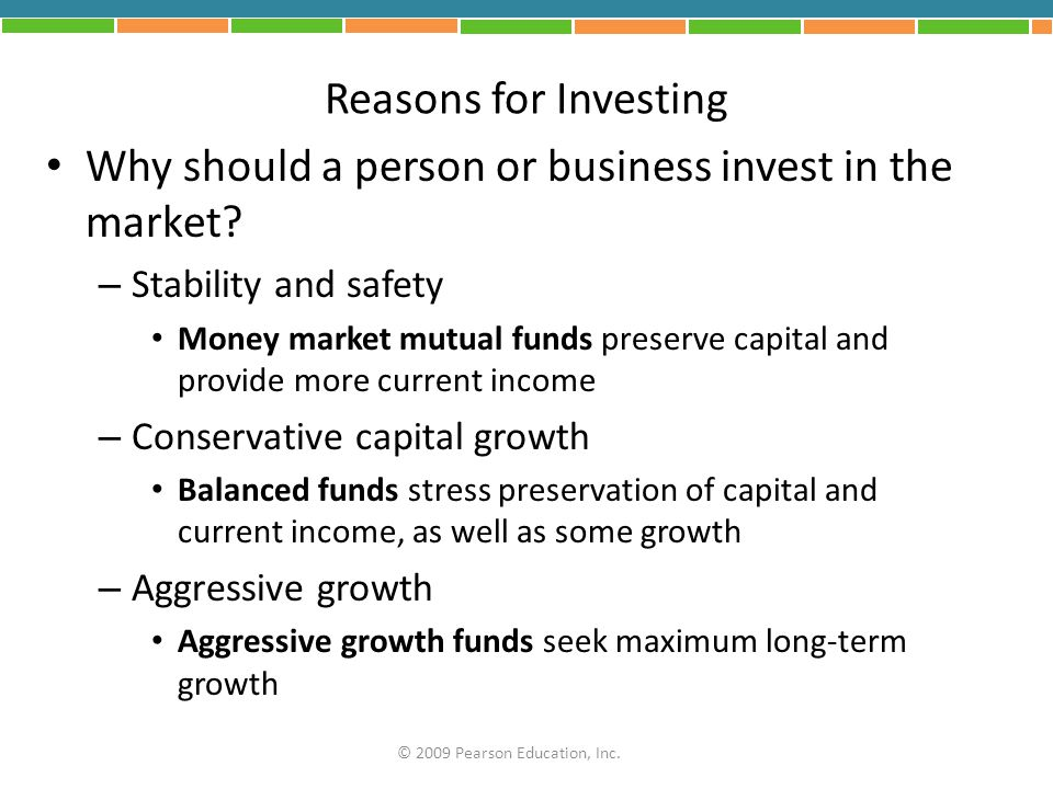 Reasons for Investing Why should a person or business invest in the market? – Stability and safety Money market mutual funds preserve capital and prov