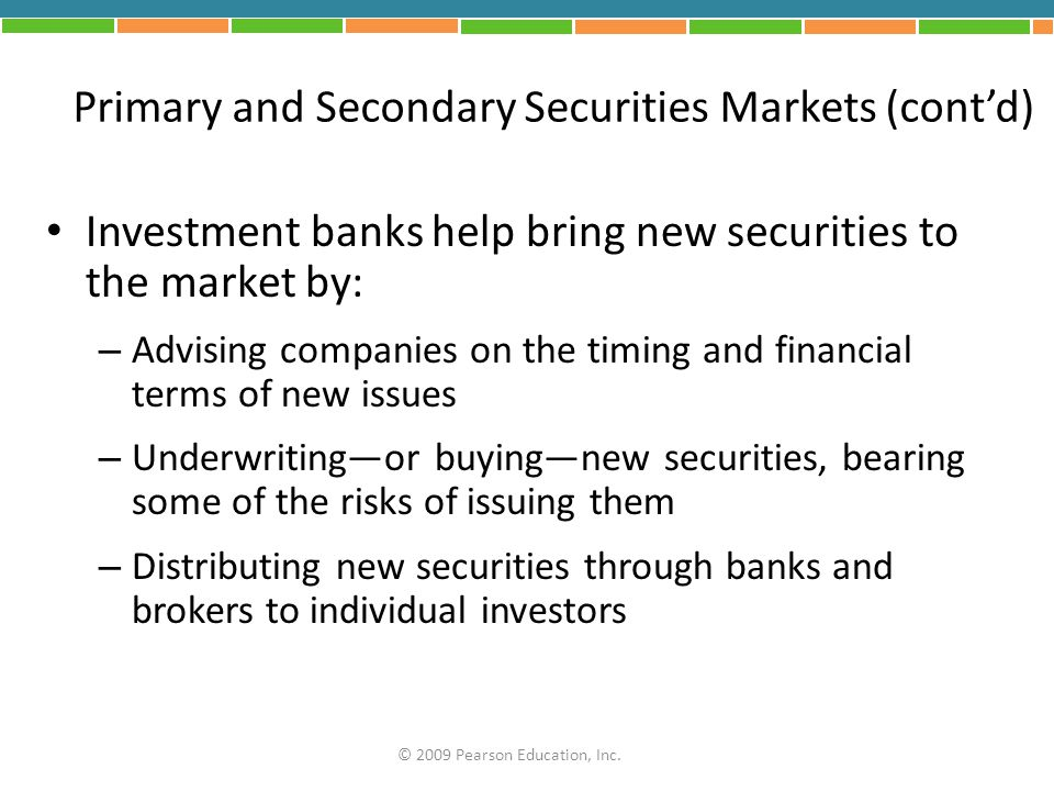Primary and Secondary Securities Markets (cont'd) Investment banks help bring new securities to the market by: – Advising companies on the timing and