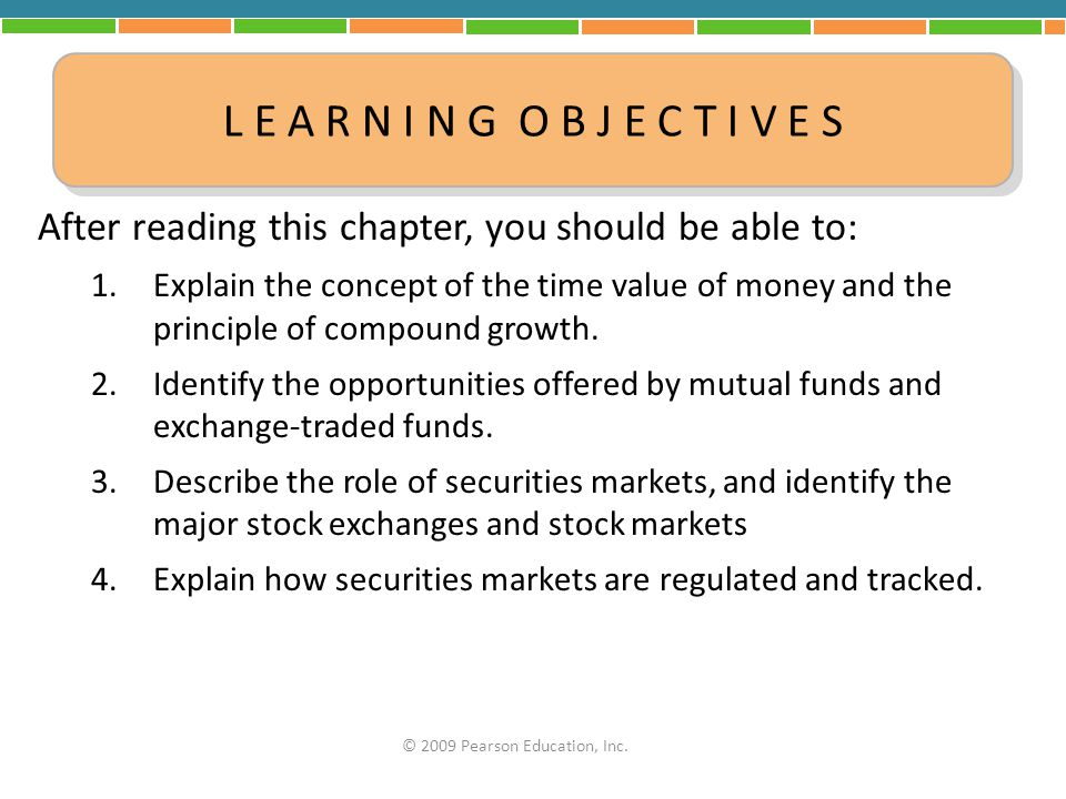 Securities Markets Securities – Represent secured, or financially valuable, claims on the part of investors Securities Markets – Markets in which stocks and bonds are sold Stock – Represents an ownership claim on the assets of a corporation Bond – Represents a financial claim of money owed by a company to the bondholder © 2009 Pearson Education, Inc.
