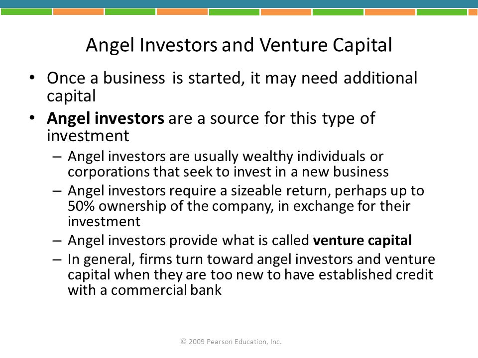 Angel Investors and Venture Capital Once a business is started, it may need additional capital Angel investors are a source for this type of investmen