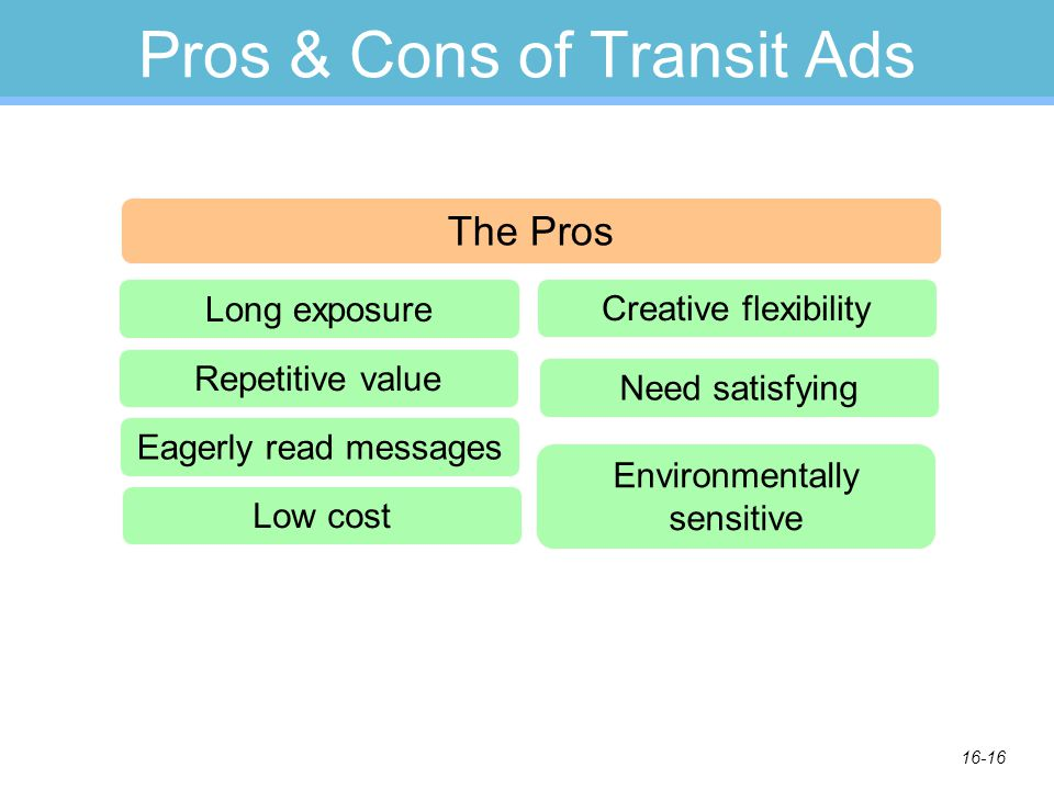 16-16 Pros & Cons of Transit Ads The Pros Long exposure Repetitive value Eagerly read messages Low cost Creative flexibility Need satisfying Environmentally sensitive