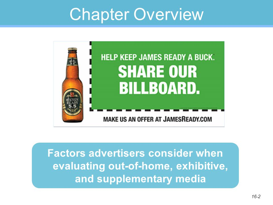 16-2 Chapter Overview Factors advertisers consider when evaluating out-of-home, exhibitive, and supplementary media
