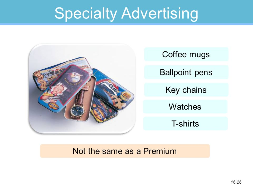 16-26 Specialty Advertising Coffee mugs Ballpoint pens Key chains Watches T-shirts Not the same as a Premium