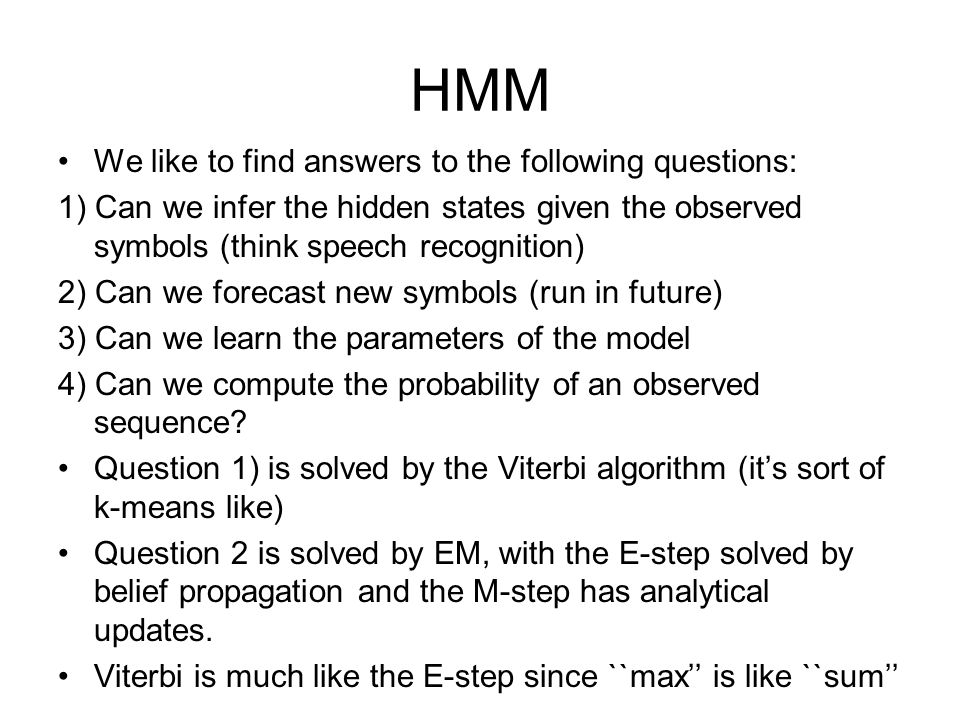HMM We like to find answers to the following questions: 1) Can we infer the hidden states given the observed symbols (think speech recognition) 2) Can we forecast new symbols (run in future) 3) Can we learn the parameters of the model 4) Can we compute the probability of an observed sequence.