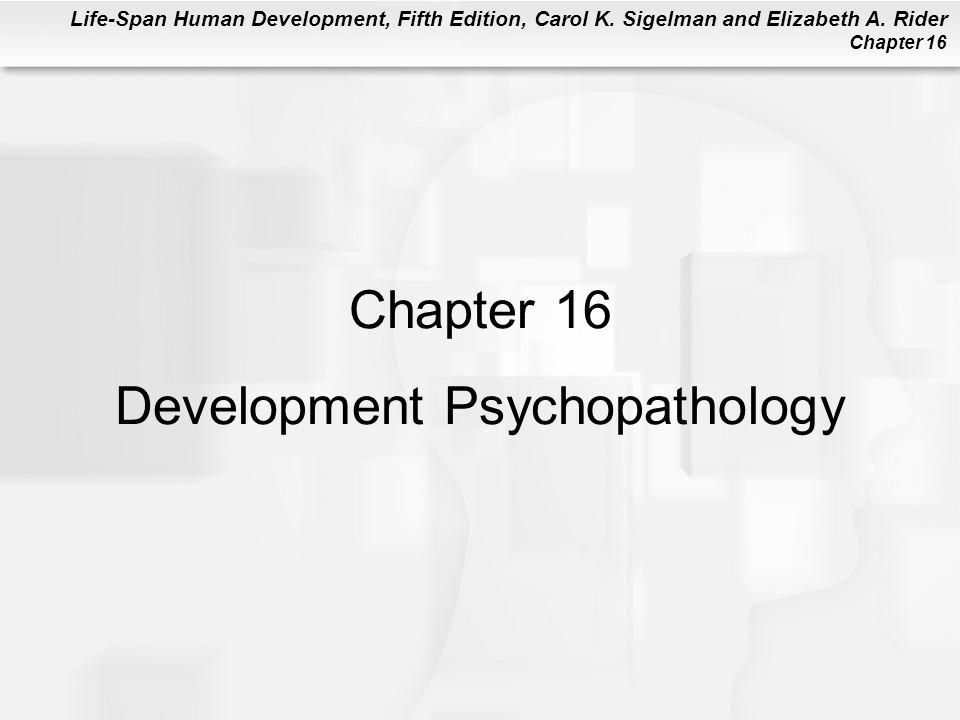 Life-Span Human Development, Fifth Edition, Carol K. Sigelman and Elizabeth A. Rider Chapter 16 Chapter 16 Development Psychopathology