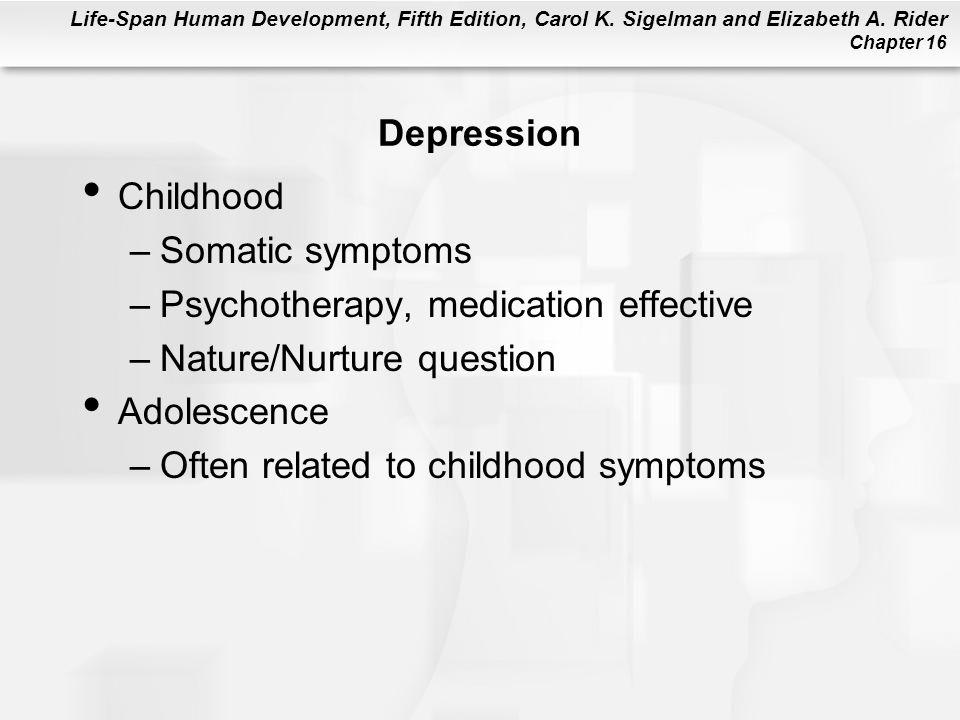 Life-Span Human Development, Fifth Edition, Carol K. Sigelman and Elizabeth A. Rider Chapter 16 Depression Childhood –Somatic symptoms –Psychotherapy,