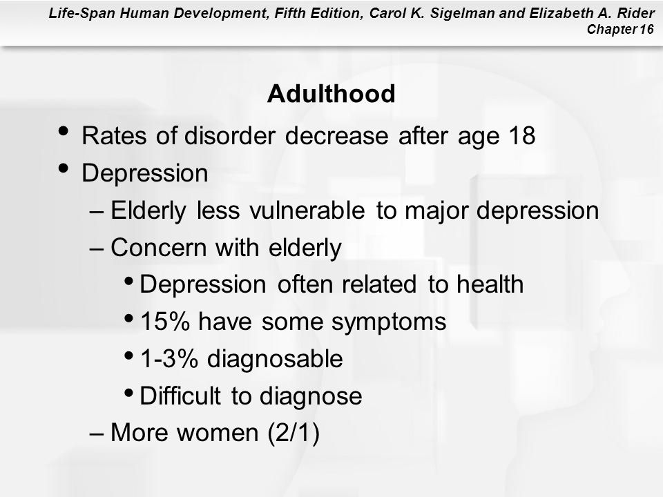 Life-Span Human Development, Fifth Edition, Carol K. Sigelman and Elizabeth A. Rider Chapter 16 Adulthood Rates of disorder decrease after age 18 Depr