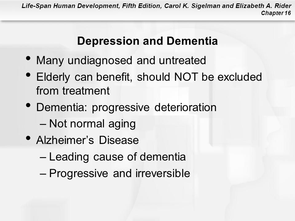 Life-Span Human Development, Fifth Edition, Carol K. Sigelman and Elizabeth A. Rider Chapter 16 Depression and Dementia Many undiagnosed and untreated