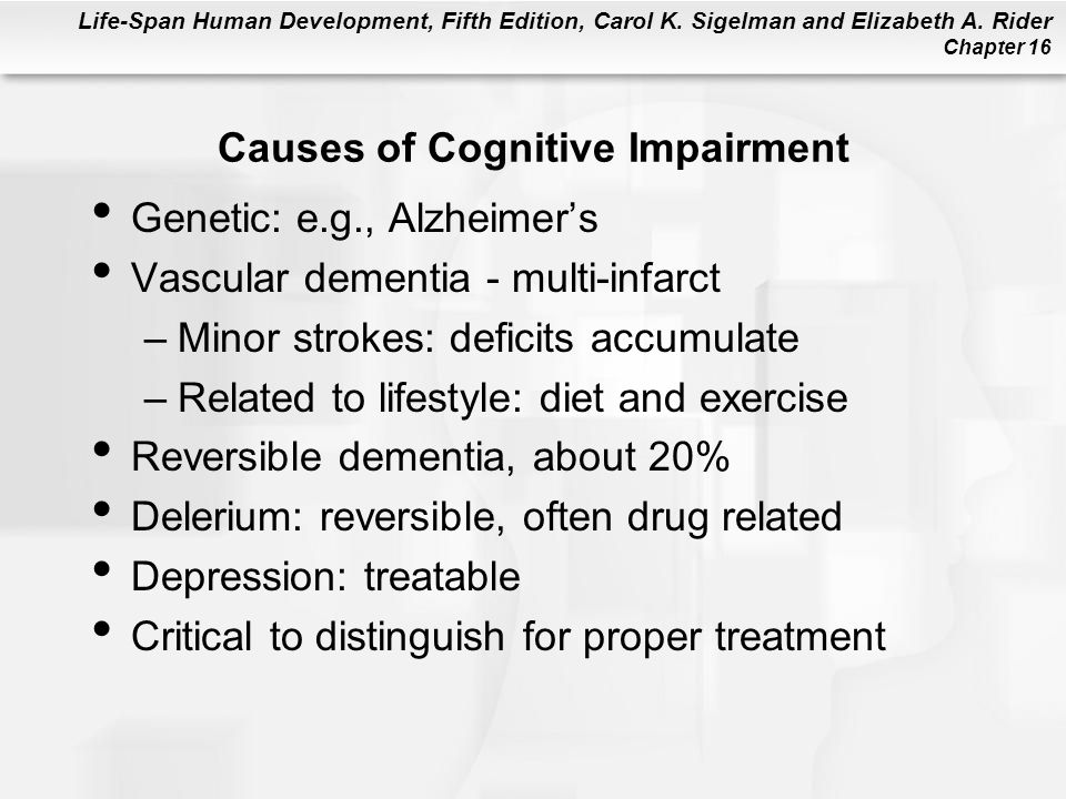 Life-Span Human Development, Fifth Edition, Carol K. Sigelman and Elizabeth A. Rider Chapter 16 Causes of Cognitive Impairment Genetic: e.g., Alzheime