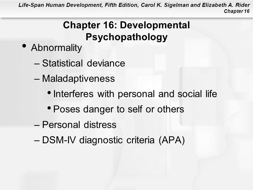 Life-Span Human Development, Fifth Edition, Carol K. Sigelman and Elizabeth A. Rider Chapter 16 Abnormality –Statistical deviance –Maladaptiveness Int