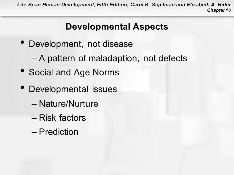 Life-Span Human Development, Fifth Edition, Carol K. Sigelman and Elizabeth A. Rider Chapter 16 Developmental Aspects Development, not disease –A patt