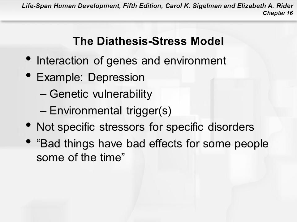 Life-Span Human Development, Fifth Edition, Carol K. Sigelman and Elizabeth A. Rider Chapter 16 The Diathesis-Stress Model Interaction of genes and en