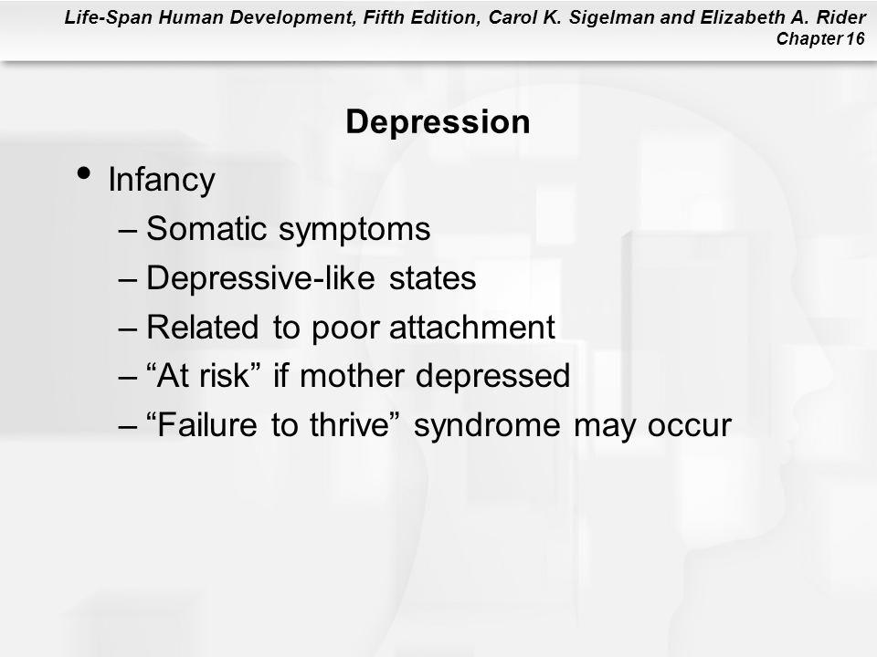 Life-Span Human Development, Fifth Edition, Carol K. Sigelman and Elizabeth A. Rider Chapter 16 Depression Infancy –Somatic symptoms –Depressive-like