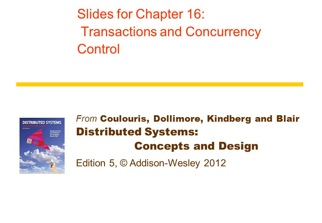 From Coulouris, Dollimore, Kindberg and Blair Distributed Systems: Concepts and Design Edition 5, © Addison-Wesley 2012 Slides for Chapter 16: Transactions and Concurrency Control