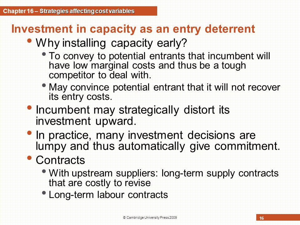© Cambridge University Press 2009 16 Investment in capacity as an entry deterrent Why installing capacity early? To convey to potential entrants that