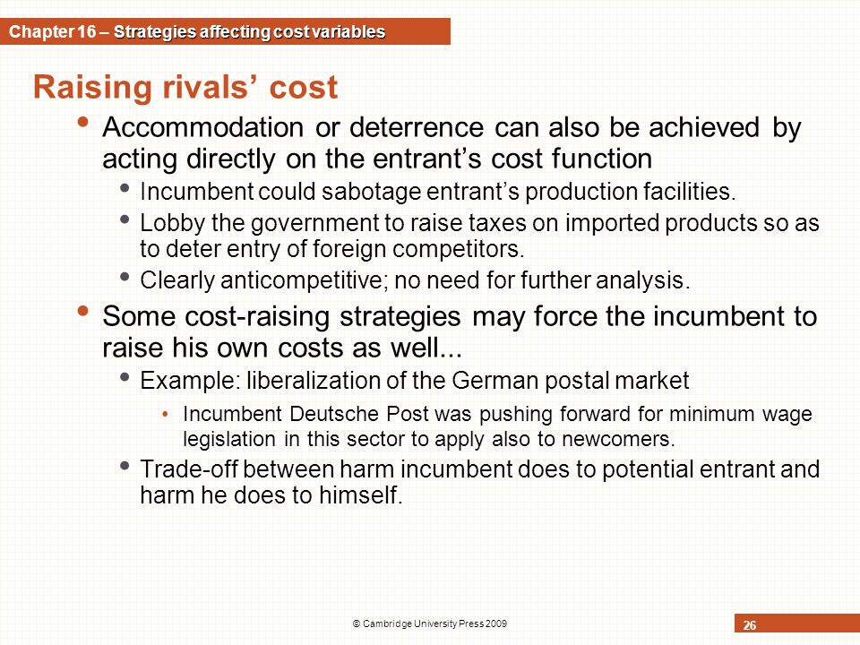 Raising rivals' cost Accommodation or deterrence can also be achieved by acting directly on the entrant's cost function Incumbent could sabotage entra