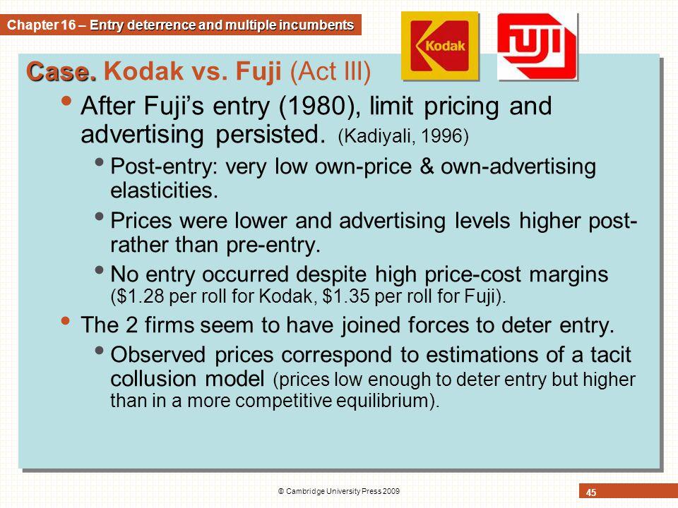 © Cambridge University Press 2009 45 Case. Case. Kodak vs. Fuji (Act III) After Fuji's entry (1980), limit pricing and advertising persisted. (Kadiyal