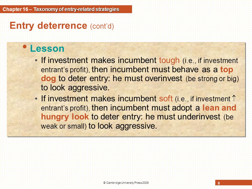 © Cambridge University Press 2009 8 Entry deterrence (cont'd) Lesson If investment makes incumbent tough (i.e., if investment entrant's profit), then