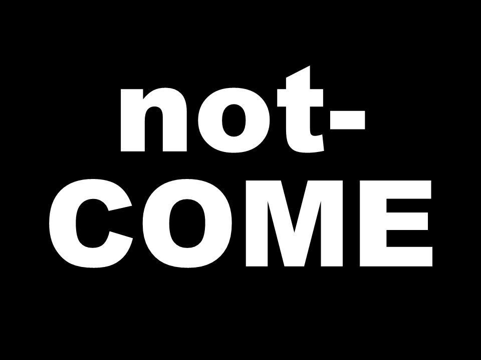 not- COME