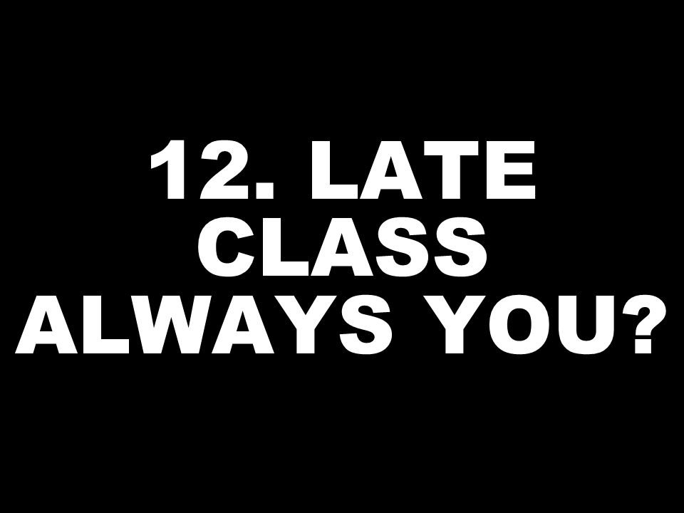 12. LATE CLASS ALWAYS YOU